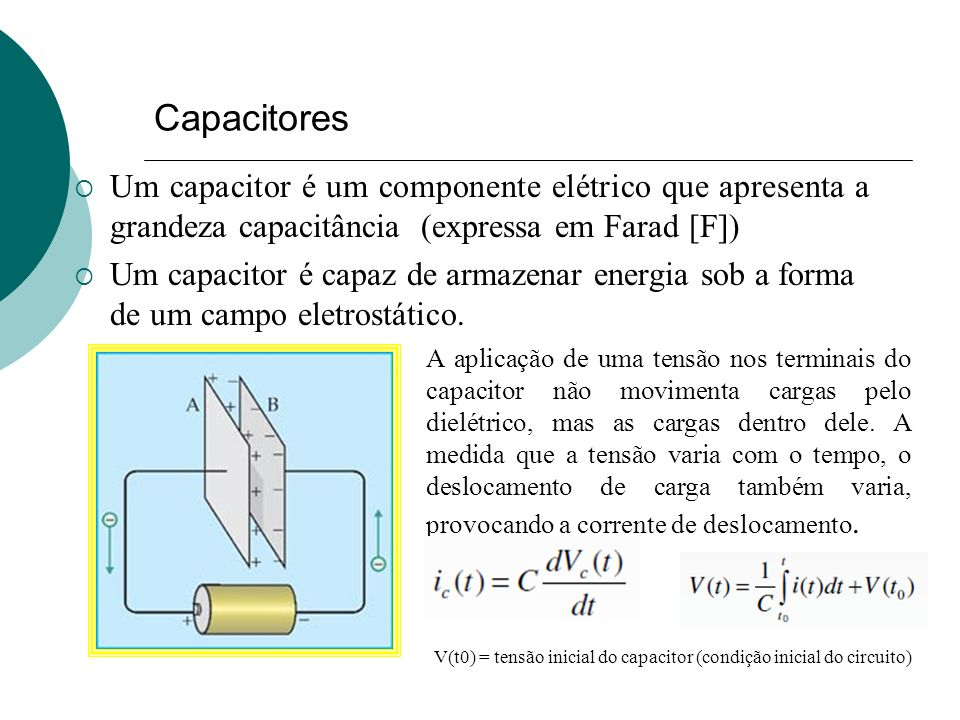 Capacitores Um capacitor é um componente elétrico que apresenta a grandeza capacitância (expressa em Farad [F])